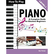How To Play Piano: A Complete Guide for Absolute Beginners by Ben Parker (16-Dec-2013) Paperback