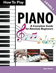 How To Play Piano: A Complete Guide for Absolute Beginners by Ben Parker(2013-12-16)