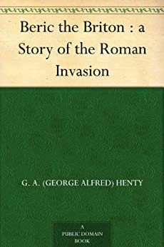 Beric the Briton : a Story of the Roman Invasion by [Henty, G. A. (George Alfred)]