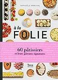 A la folie : 60 pâtissiers et leurs gâteaux signatures