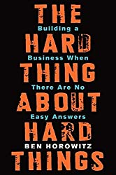 The Hard Thing About Hard Things: Building a Business When There Are No Easy Answers by Ben Horowitz (2014-04-24)