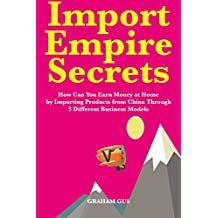 Import Empire Secrets: How Can You Earn Money at Home by Importing Products from China Through 3 Different Business Models (English Edition)