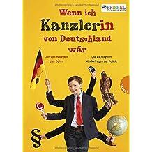 Wenn ich Kanzler(in) von Deutschland wär ...: Die besten Antworten auf Kinderfragen zur Politik