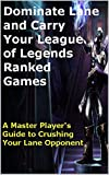 Dominate Lane and Carry Your League of Legends Ranked Games: A Master Player's Guide to Crushing Your Lane Opponent