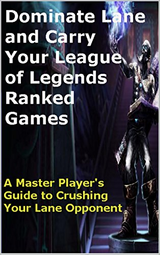 Dominate Lane and Carry Your League of Legends Ranked Games: A Master Player's Guide to Crushing Your Lane Opponent (English Edition)
