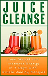 Juice Cleanse: Lose Weight and Increase Energy in 7 Days With Simple Juicing Recipes (Juicing Cleanse) (English Edition)