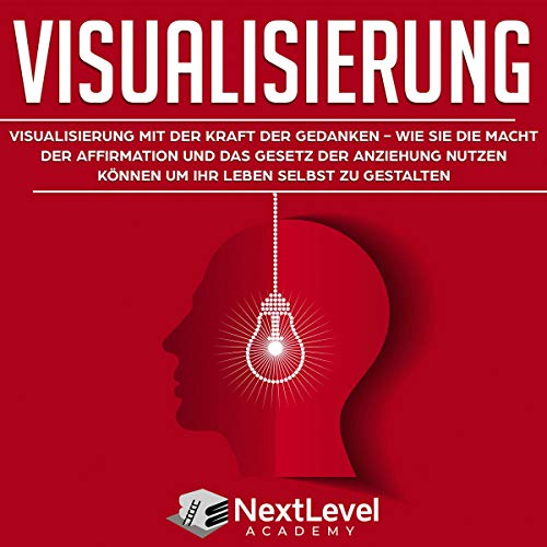 Visualisierung: Visualisierung mit der Kraft der Gedanken - wie du die Macht der Affirmation und das Gesetz der Anziehung nutzen kannst, um dein Leben