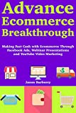 Advance Ecommerce Breakthrough: (Online Store Marketing for 2018) Starting Your Ecommerce Journey with Facebook Ads Online Selling, Webinar Presentations and YouTube Video Marketing (English Edition)