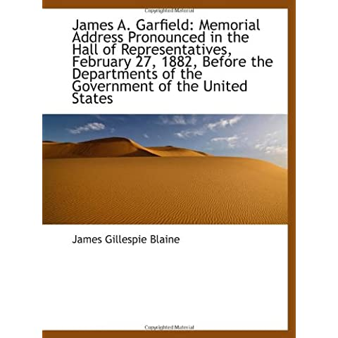 James A. Garfield: Memorial Address Pronounced in the Hall of Representatives, February 27, 1882, Be