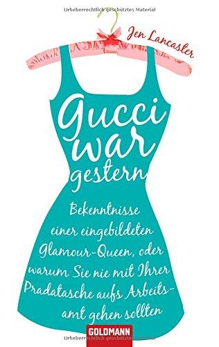 Gucci war gestern: Bekenntnisse einer eingebildeten Glamour-Queen, oder warum Sie nie mit Ihrer Pradatasche aufs Arbeitsamt gehen sollten (Gucci Stehen)