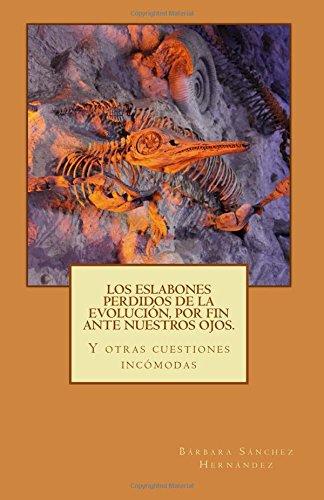 Los eslabones perdidos de la evolución, por fin ante nuestros ojos.: Y otras cuestiones incómodas. por Bárbara Sánchez Hernández