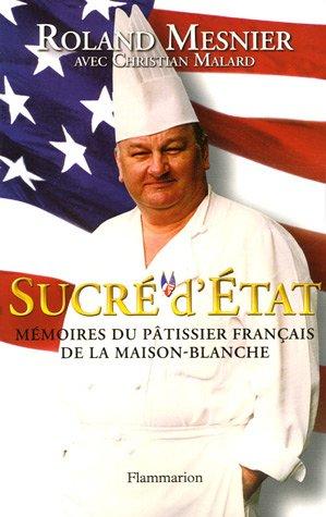 Sucré d'Etat : Mémoires du pâtissier français de la Maison-Blanche