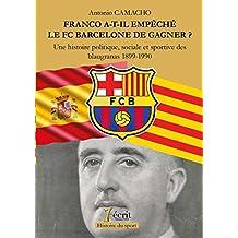 FRANCO A-T-IL EMPECHE LE FC BARCELONE DE GAGNER ? UNE HISTOIRE POLITIQUE, SOCIALE ET SPORTIVE DES BLAUGRANAS 1899-1990 (French Edition)