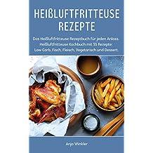 Heißluftfritteuse Rezepte: Das Heißluftfritteuse Rezeptbuch für jeden Anlass. Heißluftfritteuse Kochbuch mit 55 Rezepte: Low Carb, Fisch, Fleisch, Vegetarisch und Dessert.