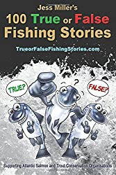 Jess Miller's 100 True or False Fishing Stories: Have fun working out the 10 stories that are not true, illustrated and supporting Atlantic Salmon and Trout conservation: Volume 1