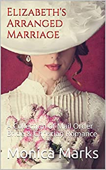 Elizabeth's Arranged Marriage: A Collection of Mail Order Bride & Christian Romance (English Edition) di [Marks, Monica]