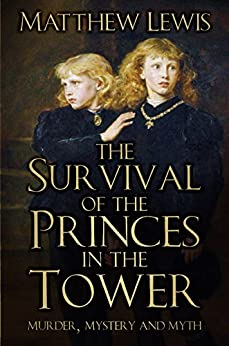 The Survival of the Princes in the Tower: Murder, Mystery and Myth by [Lewis, Matthew]