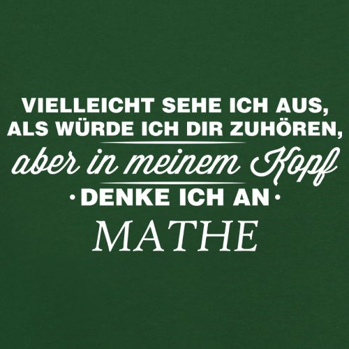 Vielleicht sehe ich aus als würde ich dir zuhören aber in meinem Kopf denke ich an Mathe - Herren T-Shirt - 13 Farben Flaschengrün