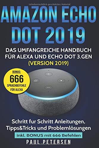 Amazon Echo Dot 2019: Das umfangreiche Handbuch für Alexa und Echo Dot 3.Gen. (Version 2019) - Schritt für Schritt Anleitungen, Tipps&Tricks und Problemlösungen inkl. Bonus mit 666 Befehlen