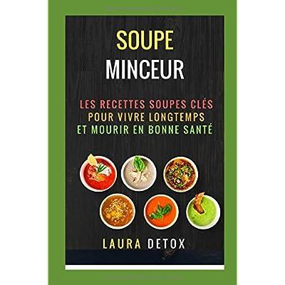 Soupe Minceur: Les Recettes Soupes Clés Pour vivre Longtemps et Mourir en Bonne Santé