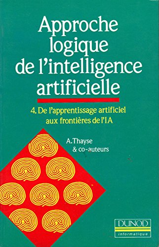 Approche logique de l'intelligence artificielle Tome 4 : De l'apprentissage artificiel aux frontières de l'IA par André Thayse