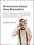De-mystifying Earned Value Management: A Practical Handbook For Project Managers Explaining the Principles and Formulas Used With Earned Value Management.