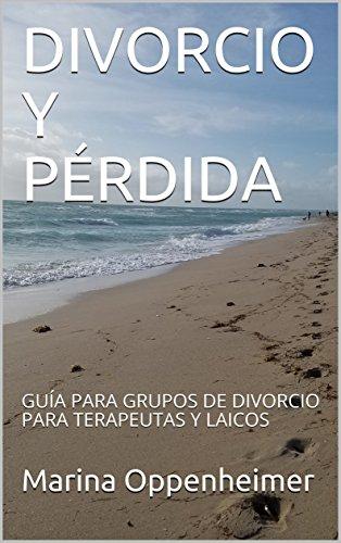DIVORCIO Y PÉRDIDA: GUÍA PARA GRUPOS DE DIVORCIO  PARA TERAPEUTAS Y LAICOS por Marina Oppenheimer