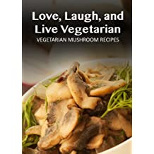 Vegetarian Mushroom Recipes (Love, Laugh, and Live Vegetarian Book 6) (English Edition)
