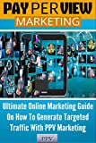 Pay Per View Marketing: Ultimate Online Marketing Guide On How To Generate Targeted Traffic With PPV Marketing (Website Marketing, Internet Marketing, ... Online Marketing Strategy) (English Edition)