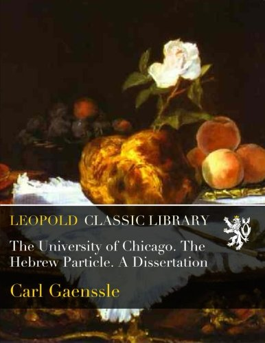 The University of Chicago. The Hebrew Particle. A Dissertation por Carl Gaenssle
