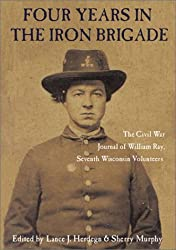 Four Years in the Iron Brigade: The Civil War Journal of William Ray, Seventh Wisconsin Volunteers