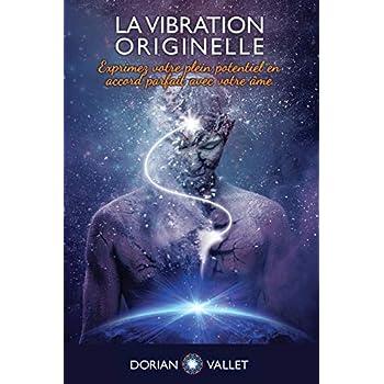La Vibration Originelle: Exprimez votre plein potentiel en accord parfait avec votre ame