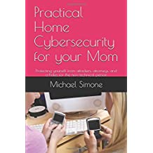 Practical Home Cybersecurity for your Mom: Protecting yourself from attackers, attorneys, and a-holes for the non-technical person