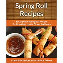 Spring Roll Recipes: Scrumptious Spring Roll Recipes for Breakfast, Lunch, Dinner and More (The Easy Recipe) (English Edition)