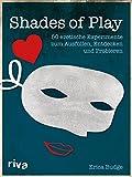 Shades of Play: 50 erotische Experimente zum Ausfüllen, Entdecken und Probieren - Erica Budge