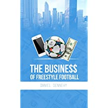 The Business of Freestyle Football: 5 Essential Keys to Explode your Fanbase & Unlock Major Opportunities (English Edition)