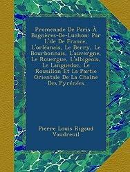 Promenade De Paris À Bagnères-De-Luchon: Par L'ile De France, L'orléanais, Le Berry, Le Bourbonnais, L'auvergne, Le Rouergue, L'albigeois, Le ... La Partie Orientale De La Chaîne Des Pyrénées