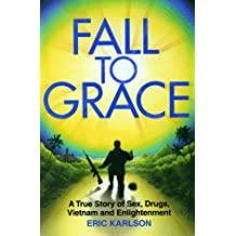 Fall to Grace: A True Story of Sex, Drugs, Vietnam and Enlightenment