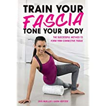 Train Your Fascia, Tone Your Body: The Successful Method to Form Firm Connective Tissue (English Edition)