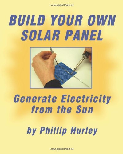 Build Your Own Solar Panel: Generate electricity from the sun. by Hurley, Phillip (March 22, 2012) Paperback