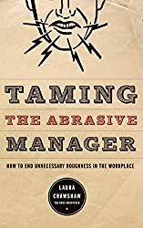 Taming the Abrasive Manager: How to End Unnecessary Roughness in the Workplace (Jossey Bass Business & Management Series)