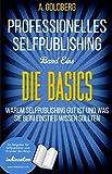 Professionelles Selfpublishing   Band Eins - Die Basics: Warum Selfpublishing gut ist und was Sie beim Einstieg wissen sollten