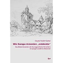 """Wie Europa Armenien """"entdeckte"""": Das Bekanntwerden der Kunstgeschichte Armeniens im Spiegel westlicher Reisender"""