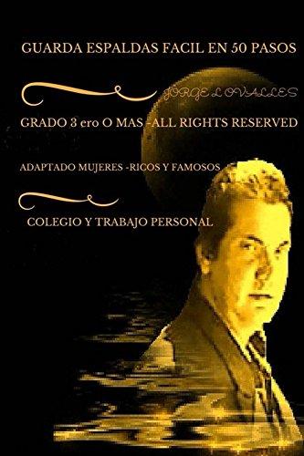 GUARDA ESPALDAS FACIL EN 50 PASOS POR JORGE l OVALLES (GUARDA ESPALDAS Y PROTECCION EJECUTIVA VIP --EN 50 PASOS n 2)
