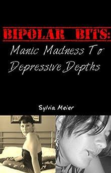 Bipolar Bits: Manic Madness To Depressive Depths (My Bipolar World) by [Meier, Sylvia]