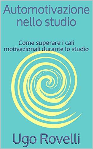Automotivazione nello studio: Come superare i cali motivazionali durante lo studio (Italian Edition)