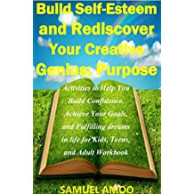 Build Self Esteem and Rediscover Your Creative Genius; Purpose: Activities to Help You Build Courage, Confidence, Achieve Your Goals, and Fulfilling dreams ... Teens, and Adult Workbook (English Edition)