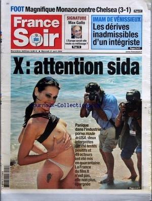FRANCE SOIR du 21/04/2004 - FOOT - MAGNIFIQUE MONACO CONTRE CHELSEA 3-1 - SIGNATURE - MAX GALLO - L'EUROPE SERAIT-ELLE VOUEE AU METISSAGE - IMAM DE VENISSIEUX - LES DERIVES INADMISSIBLES D'UN INTEGRISTE - X - ATTENTION SIDA - PANIQUE DANS L'INDUSTRIE PORNO MADE IN USA - DEUX INTERPRETES ONT ETE TESTES POSITIFS ET 49 ACTEURS ONT ETE MIS EN QUARANTAINE - LA FRANCE DU FILM X N'EST PAS ELLE NON PLUS EPARGNEE