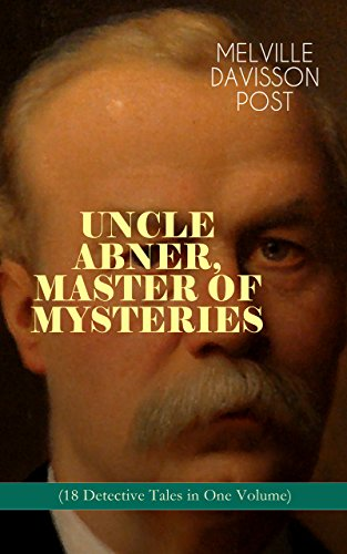 UNCLE ABNER, MASTER OF MYSTERIES (18 Detective Tales in One Volume): The Doomdorf Mystery, The Wrong Hand, The Angel of the Lord, An Act of God, The Treasure ... The Riddle & many more (English Edition) - Nick Master Carter, Detective