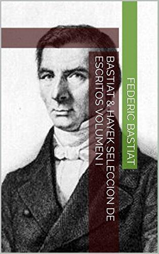 Bastiat & Hayek Seleccion de Escritos Volumen I